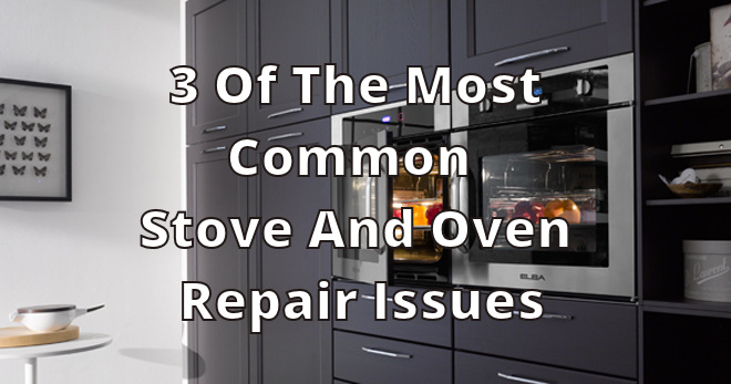 3 Of The Most Common Stove And Oven Repair Issues